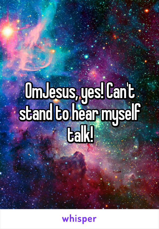 OmJesus, yes! Can't stand to hear myself talk!