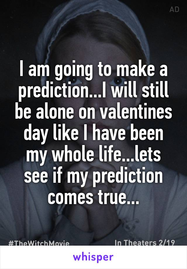I am going to make a prediction...I will still be alone on valentines day like I have been my whole life...lets see if my prediction comes true...