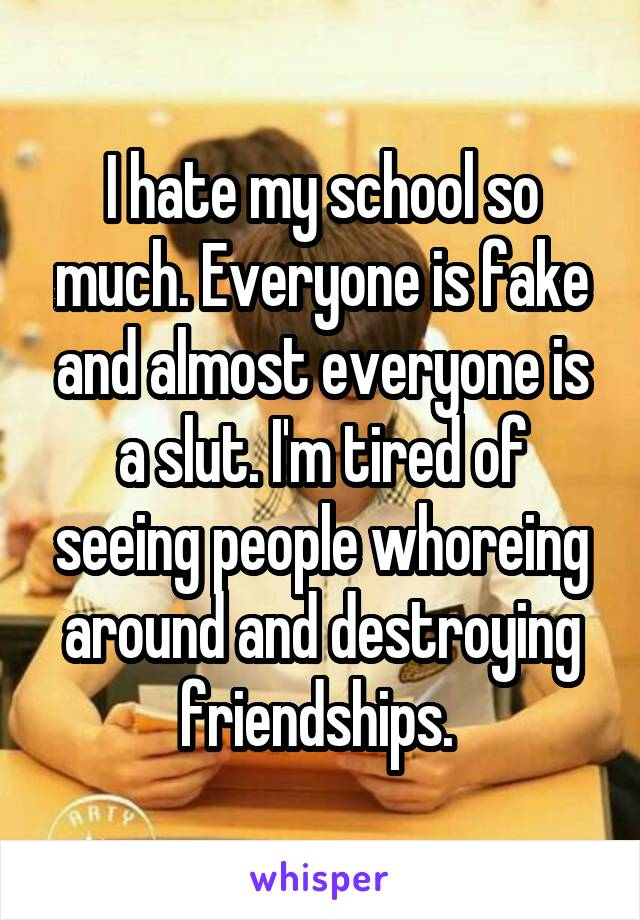 I hate my school so much. Everyone is fake and almost everyone is a slut. I'm tired of seeing people whoreing around and destroying friendships.