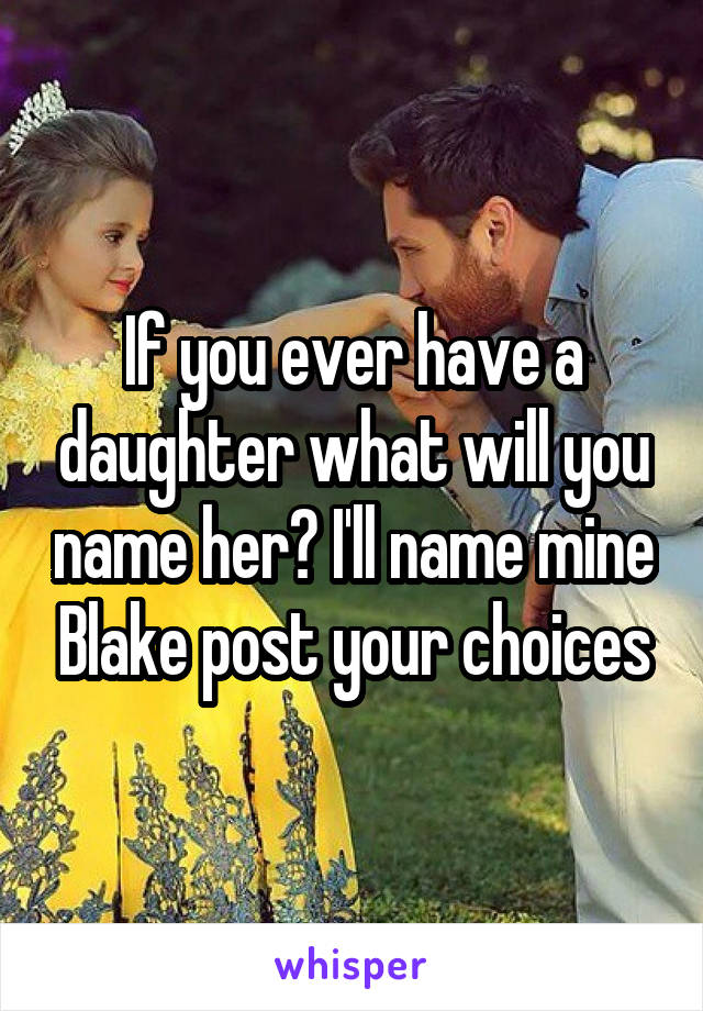 If you ever have a daughter what will you name her? I'll name mine Blake post your choices
