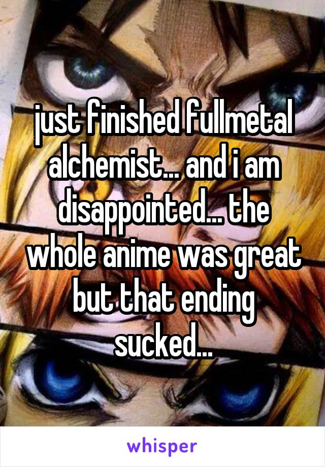 just finished fullmetal alchemist... and i am disappointed... the whole anime was great but that ending sucked...