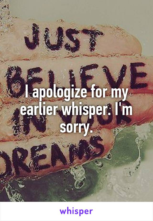 I apologize for my earlier whisper. I'm sorry.
