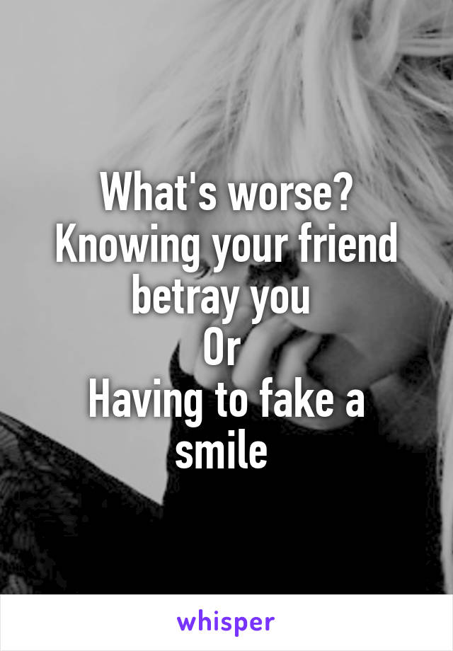 What's worse? Knowing your friend betray you  Or  Having to fake a smile