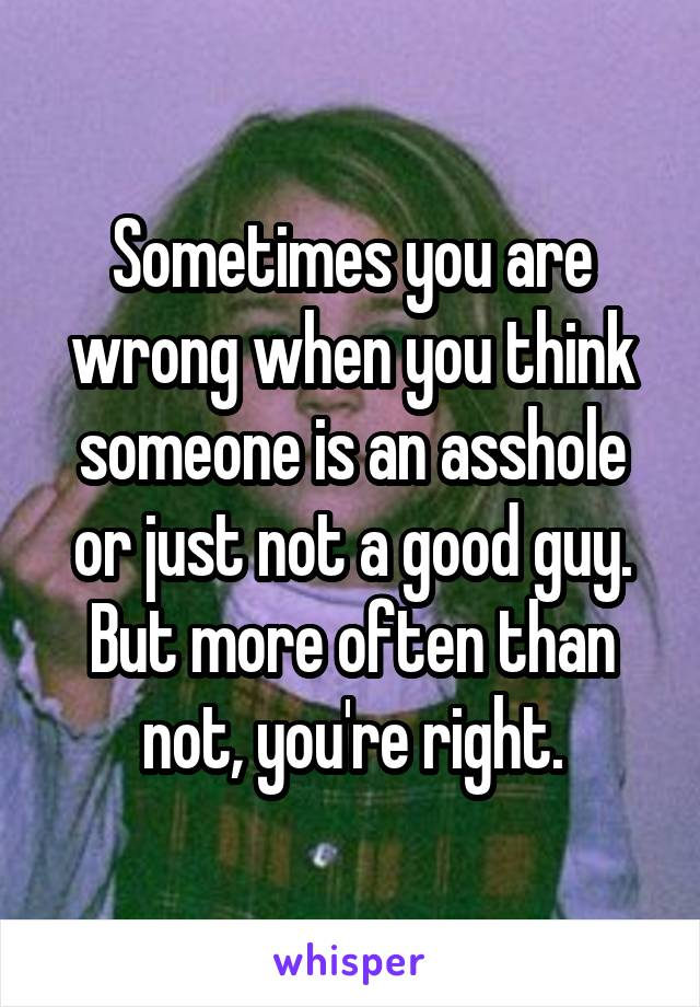 Sometimes you are wrong when you think someone is an asshole or just not a good guy. But more often than not, you're right.