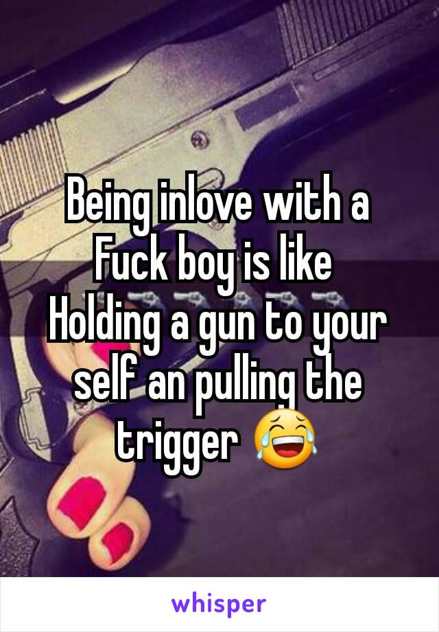 Being inlove with a Fuck boy is like  Holding a gun to your self an pulling the trigger 😂