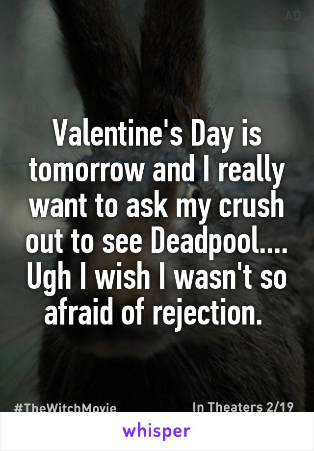 Valentine's Day is tomorrow and I really want to ask my crush out to see Deadpool.... Ugh I wish I wasn't so afraid of rejection.