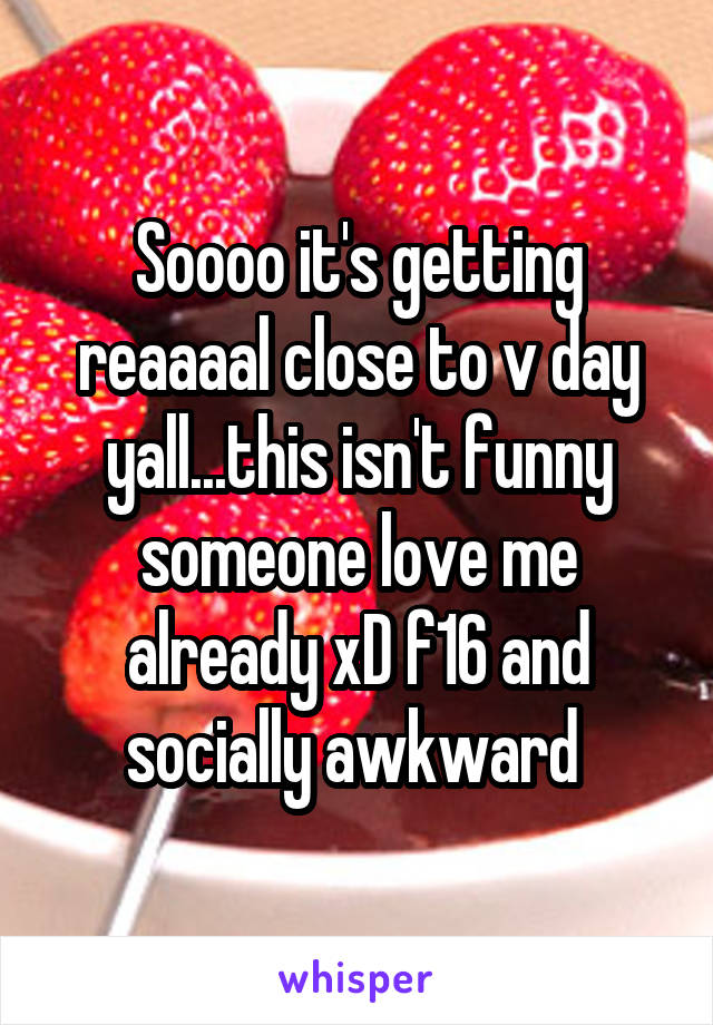 Soooo it's getting reaaaal close to v day yall...this isn't funny someone love me already xD f16 and socially awkward