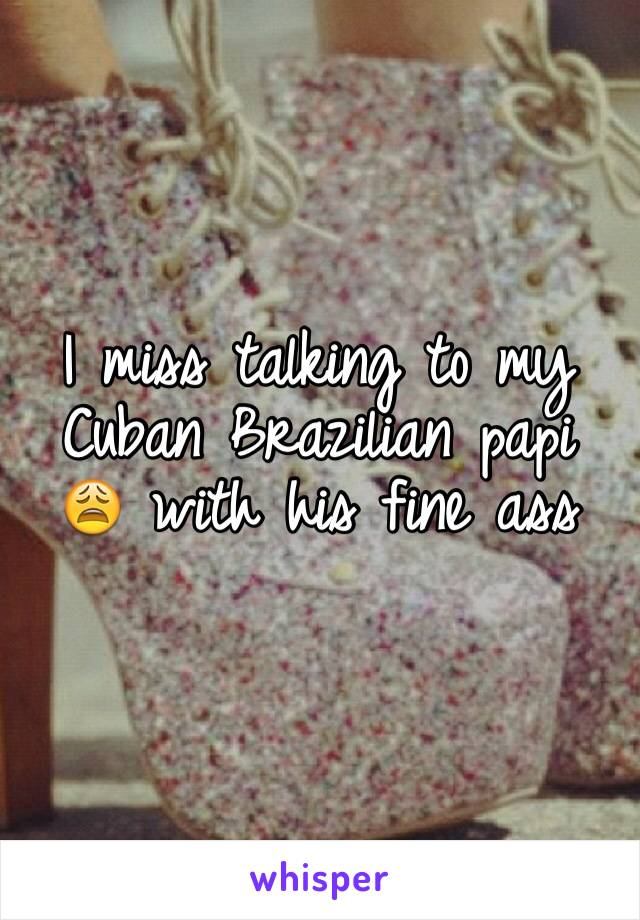 I miss talking to my Cuban Brazilian papi 😩 with his fine ass