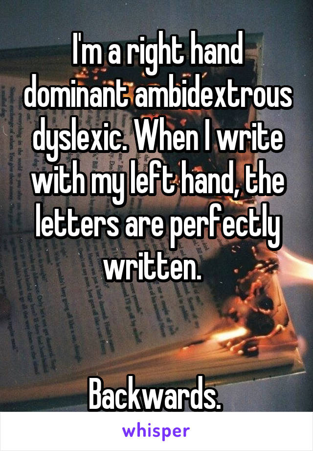 I'm a right hand dominant ambidextrous dyslexic. When I write with my left hand, the letters are perfectly written.     Backwards.