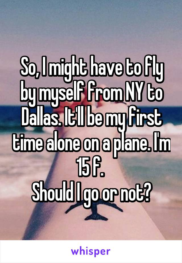 So, I might have to fly by myself from NY to Dallas. It'll be my first time alone on a plane. I'm 15 f.  Should I go or not?