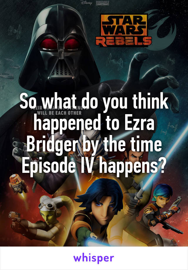 So what do you think happened to Ezra Bridger by the time Episode IV happens?