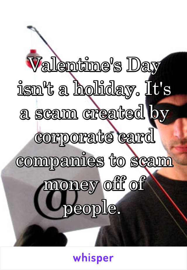 Valentine's Day isn't a holiday. It's a scam created by corporate card companies to scam money off of people.