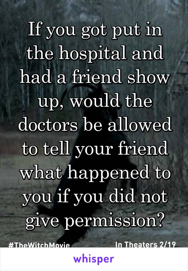 If you got put in the hospital and had a friend show up, would the doctors be allowed to tell your friend what happened to you if you did not give permission?
