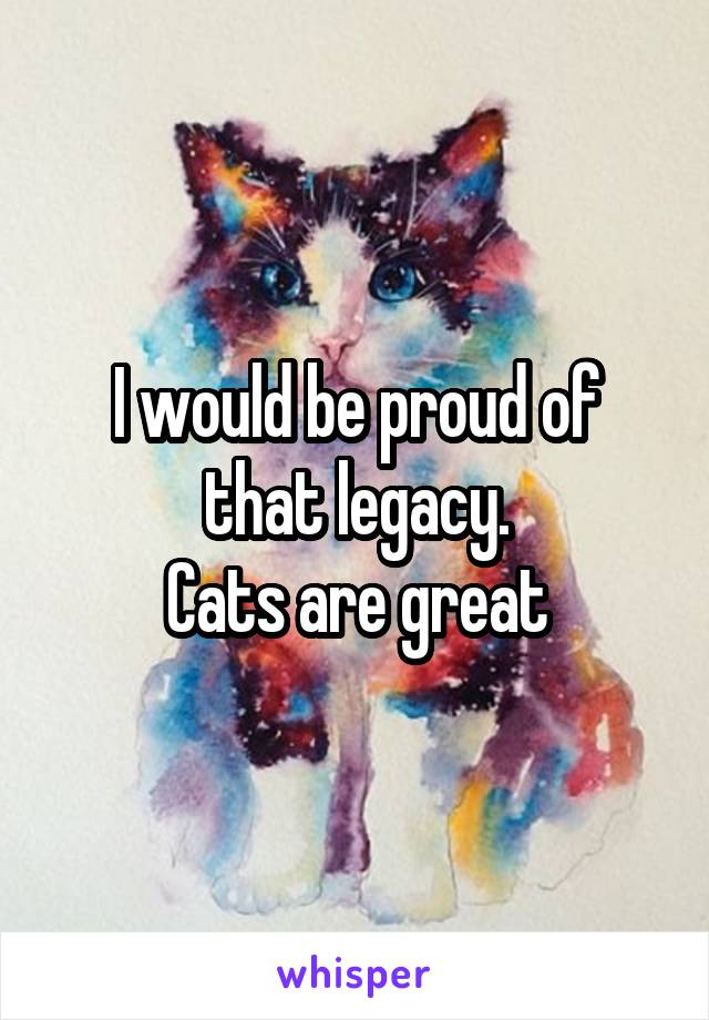 I would be proud of that legacy. Cats are great
