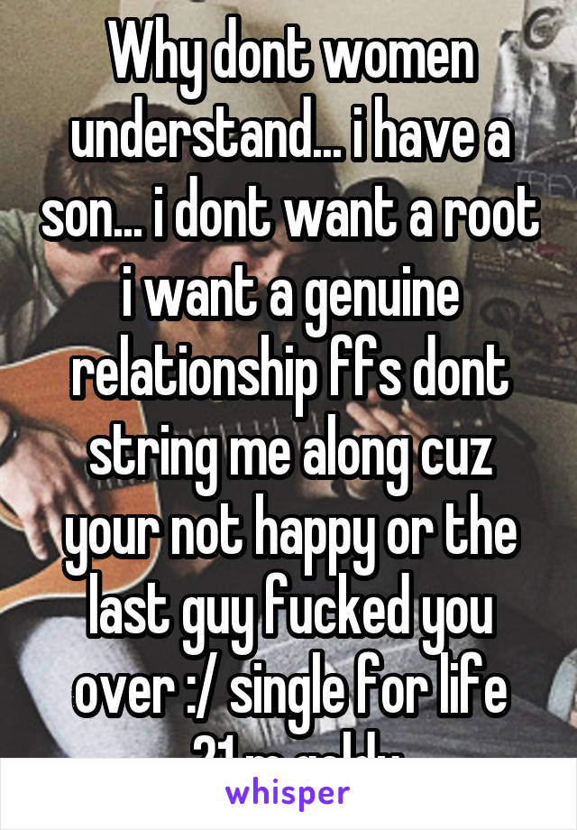 Why dont women understand... i have a son... i dont want a root i want a genuine relationship ffs dont string me along cuz your not happy or the last guy fucked you over :/ single for life  21 m goldy