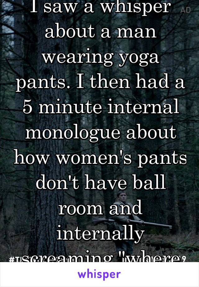 """I saw a whisper about a man wearing yoga pants. I then had a 5 minute internal monologue about how women's pants don't have ball room and internally screaming """"where do your balls go!"""""""
