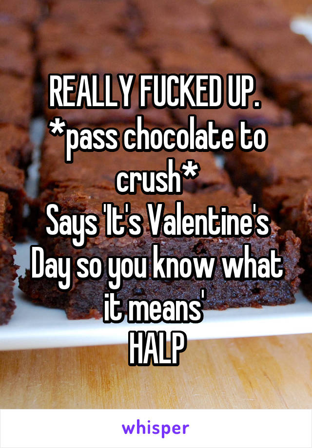 REALLY FUCKED UP.  *pass chocolate to crush* Says 'It's Valentine's Day so you know what it means'  HALP
