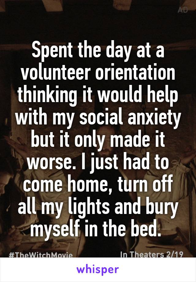 Spent the day at a volunteer orientation thinking it would help with my social anxiety but it only made it worse. I just had to come home, turn off all my lights and bury myself in the bed.