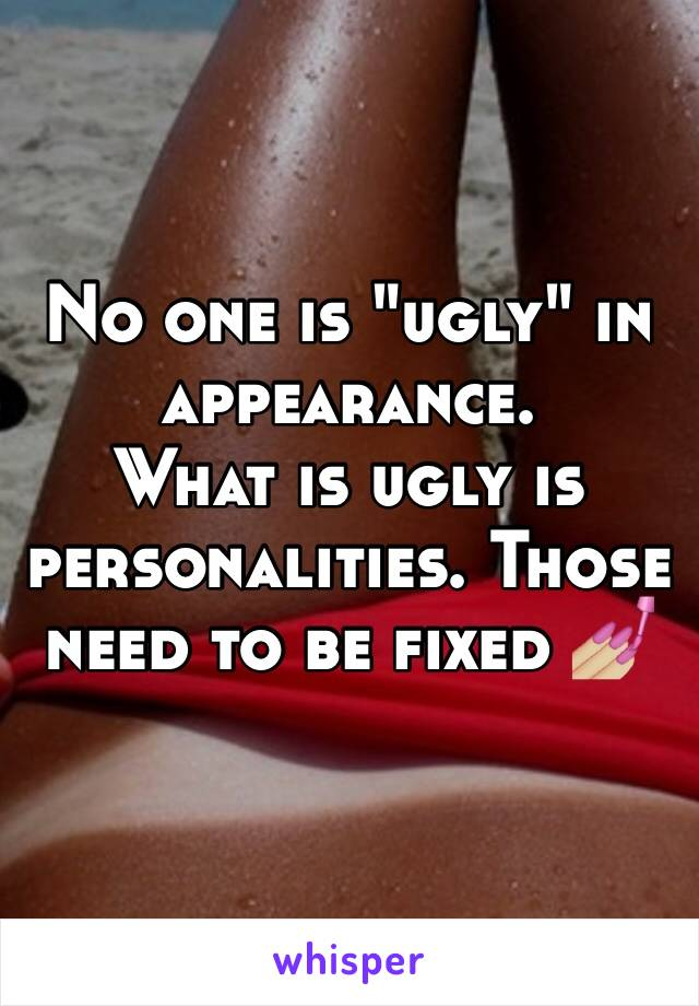 "No one is ""ugly"" in appearance.  What is ugly is personalities. Those need to be fixed 💅🏼"
