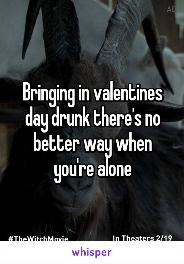Bringing in valentines day drunk there's no better way when you're alone