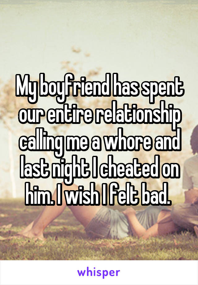 My boyfriend has spent our entire relationship calling me a whore and last night I cheated on him. I wish I felt bad.