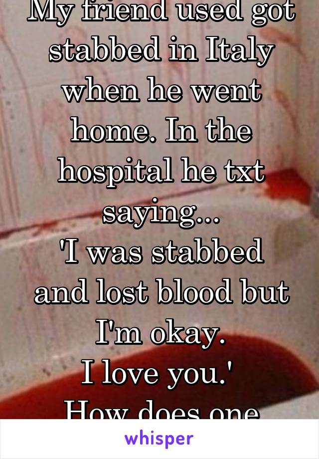 My friend used got stabbed in Italy when he went home. In the hospital he txt saying... 'I was stabbed and lost blood but I'm okay. I love you.'  How does one respond?!?