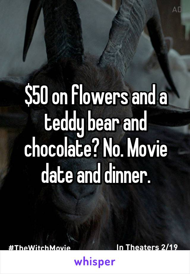 $50 on flowers and a teddy bear and chocolate? No. Movie date and dinner.