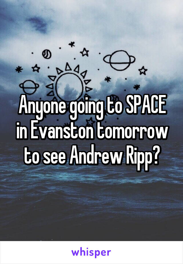 Anyone going to SPACE in Evanston tomorrow to see Andrew Ripp?