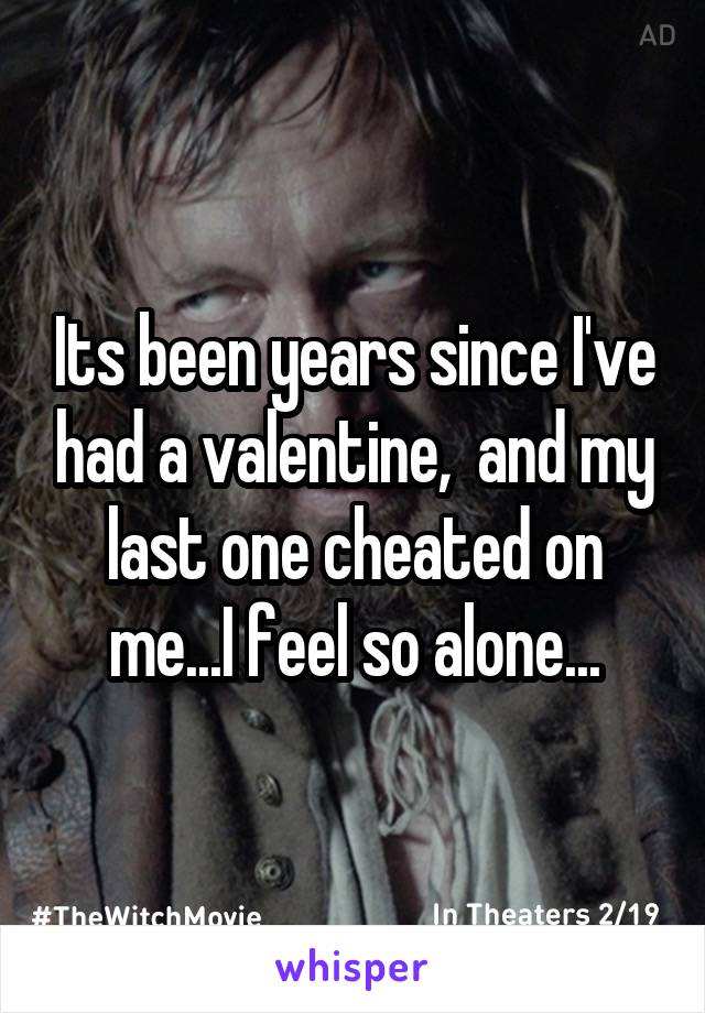 Its been years since I've had a valentine,  and my last one cheated on me...I feel so alone...