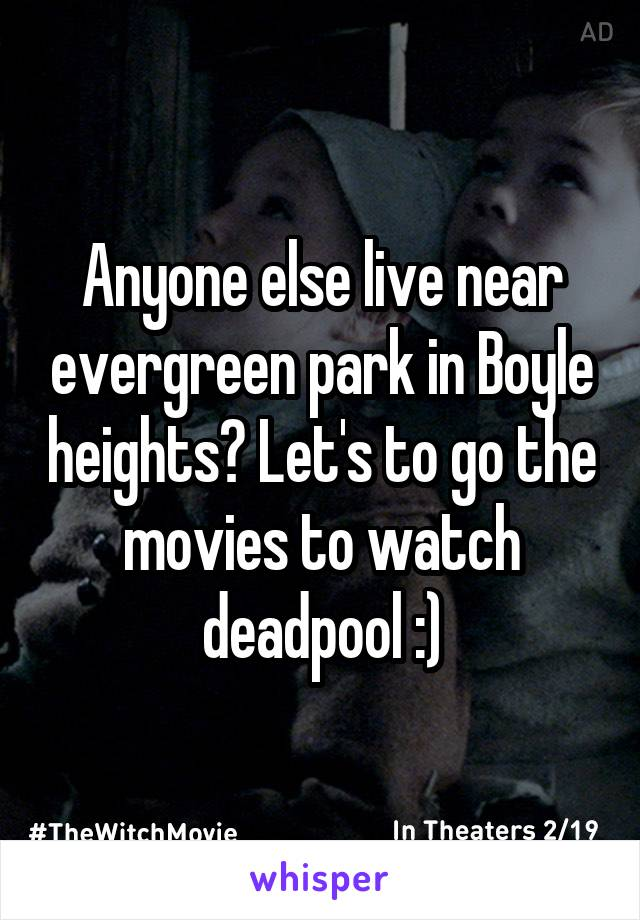 Anyone else live near evergreen park in Boyle heights? Let's to go the movies to watch deadpool :)