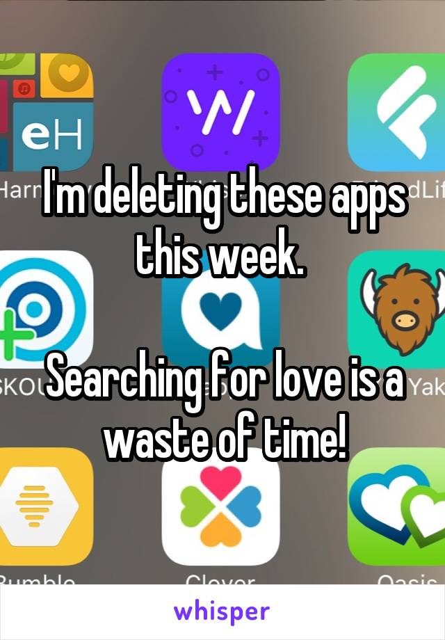 I'm deleting these apps this week.   Searching for love is a waste of time!