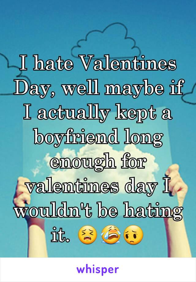I hate Valentines Day, well maybe if I actually kept a boyfriend long enough for valentines day I wouldn't be hating it. 😣😭😔