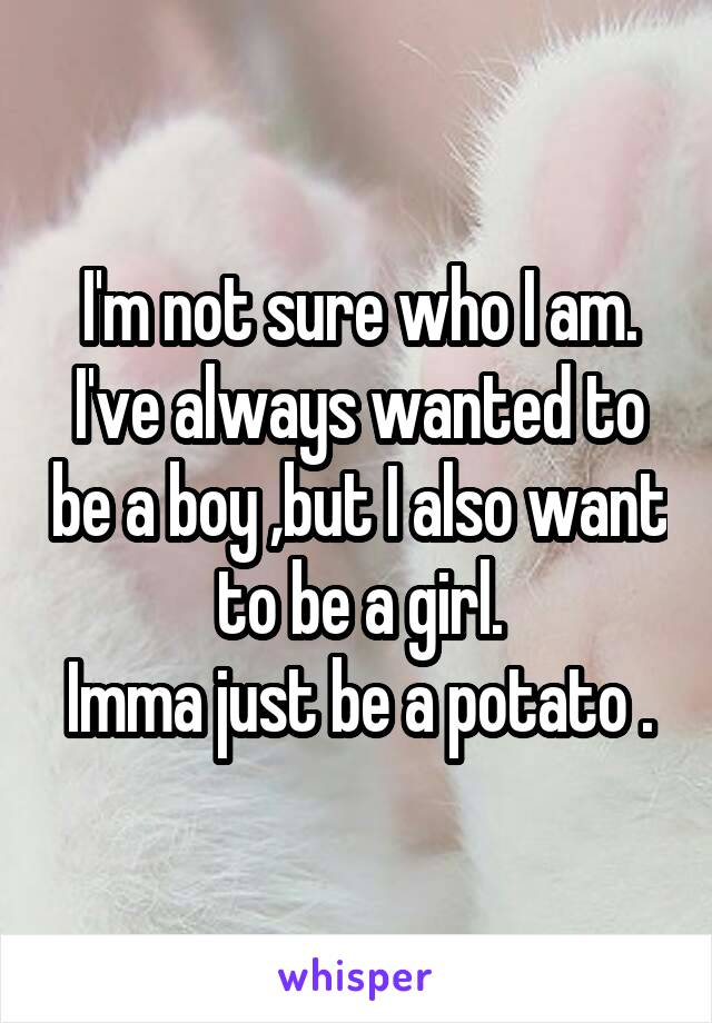 I'm not sure who I am. I've always wanted to be a boy ,but I also want to be a girl. Imma just be a potato .