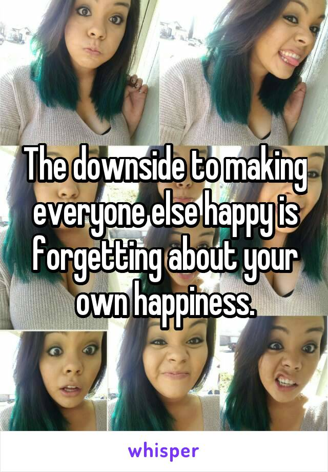 The downside to making everyone else happy is forgetting about your own happiness.