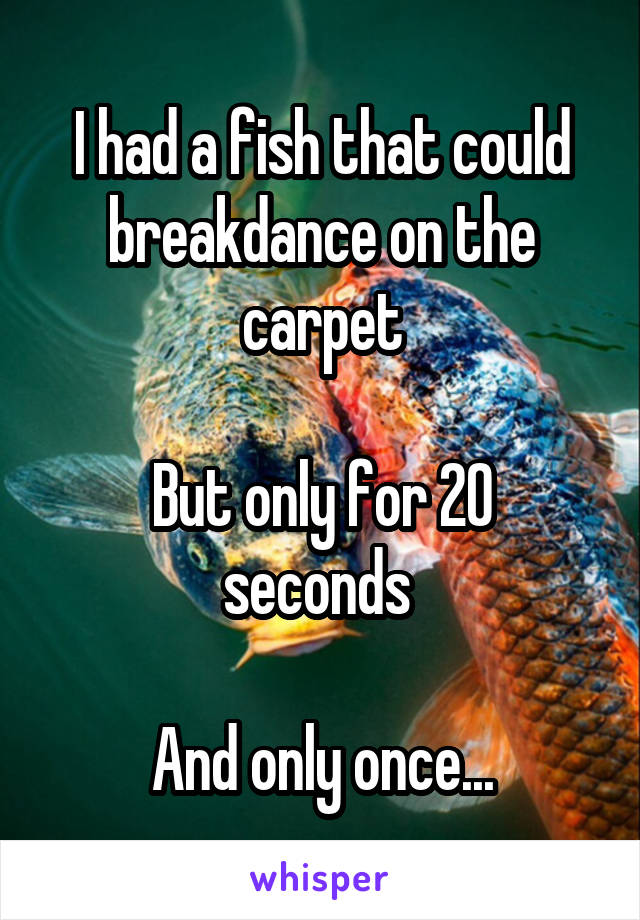 I had a fish that could breakdance on the carpet  But only for 20 seconds   And only once...