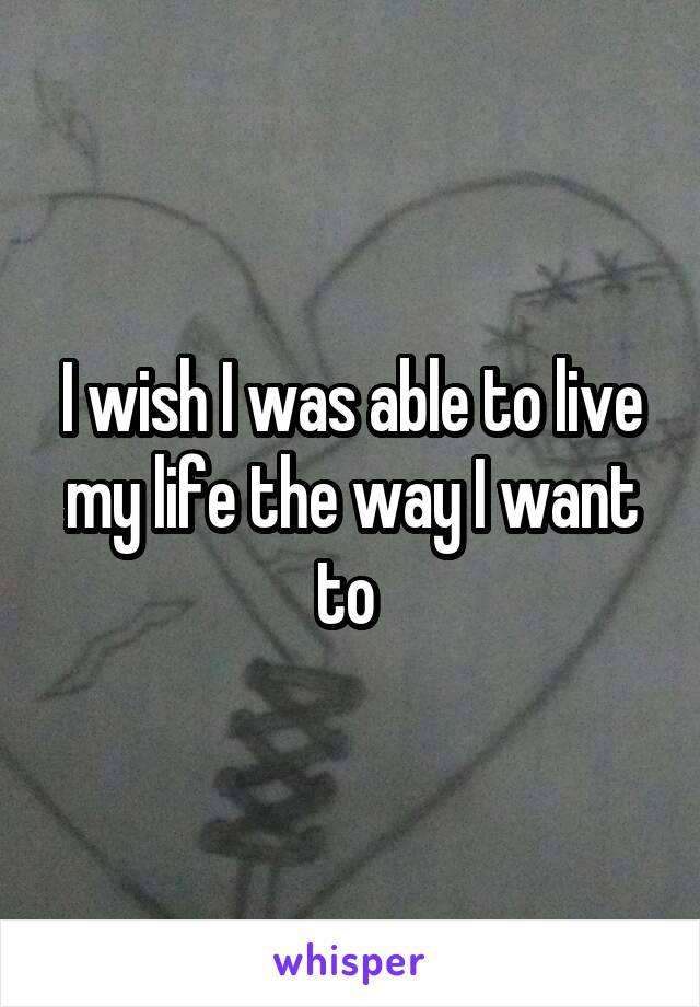 I wish I was able to live my life the way I want to