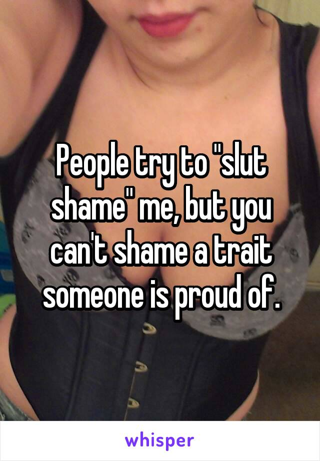 """People try to """"slut shame"""" me, but you can't shame a trait someone is proud of."""
