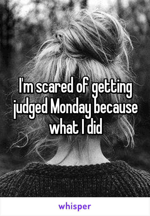 I'm scared of getting judged Monday because what I did