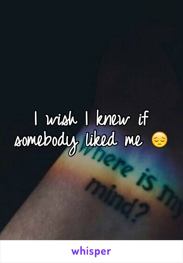 I wish I knew if somebody liked me 😔
