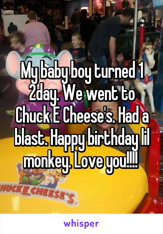 My baby boy turned 1 2day. We went to Chuck E Cheese's. Had a blast. Happy birthday lil monkey. Love you!!!!