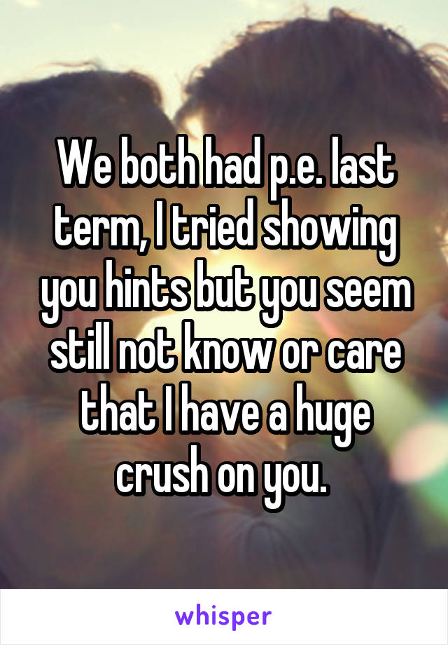 We both had p.e. last term, I tried showing you hints but you seem still not know or care that I have a huge crush on you.