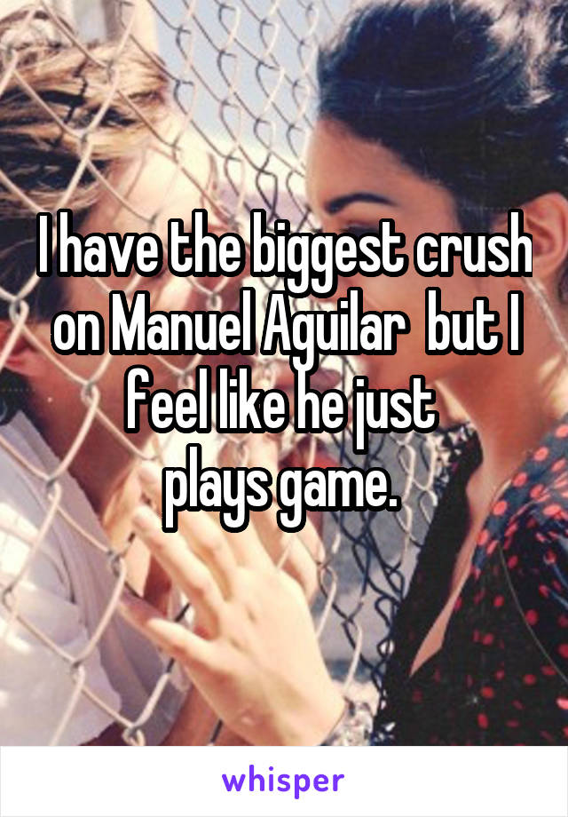 I have the biggest crush on Manuel Aguilar  but I feel like he just  plays game.