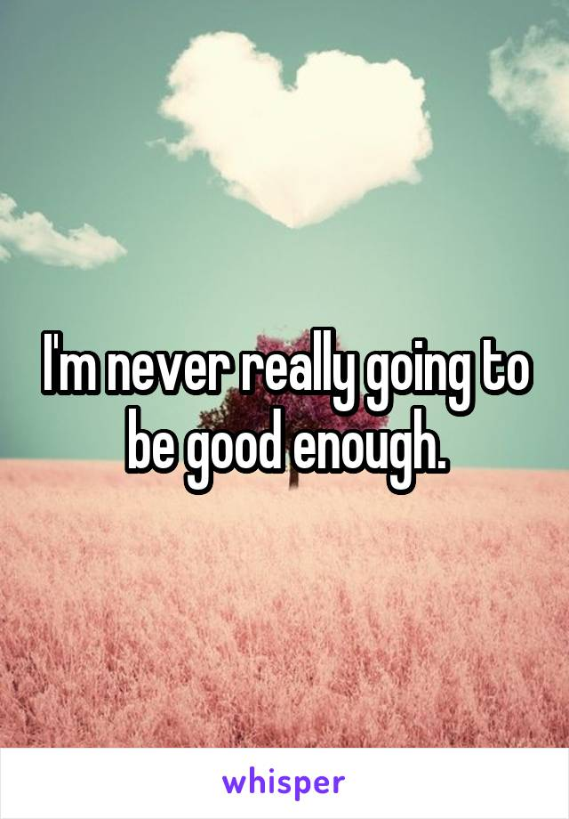 I'm never really going to be good enough.