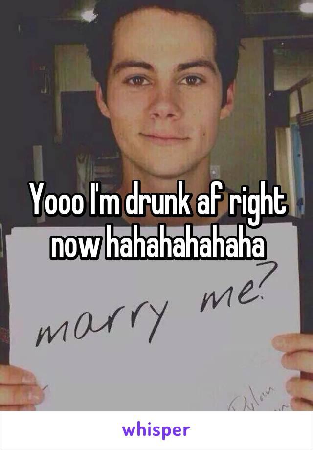 Yooo I'm drunk af right now hahahahahaha