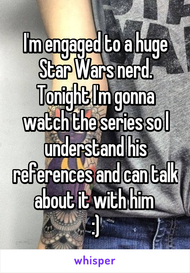 I'm engaged to a huge Star Wars nerd. Tonight I'm gonna watch the series so I understand his references and can talk about it with him  :)