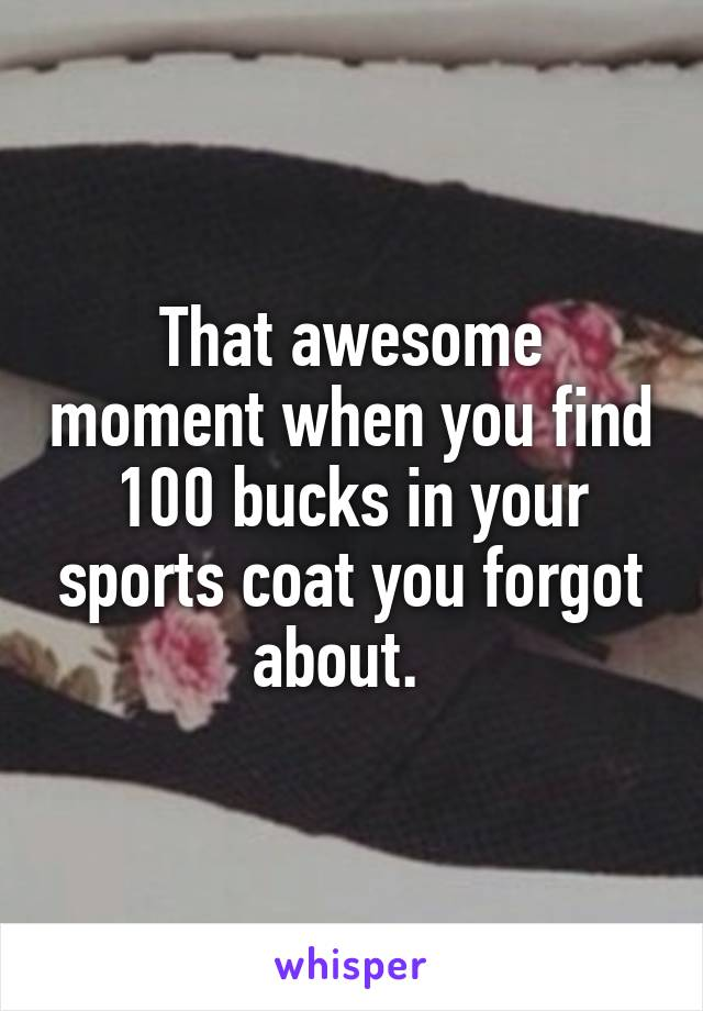 That awesome moment when you find 100 bucks in your sports coat you forgot about.