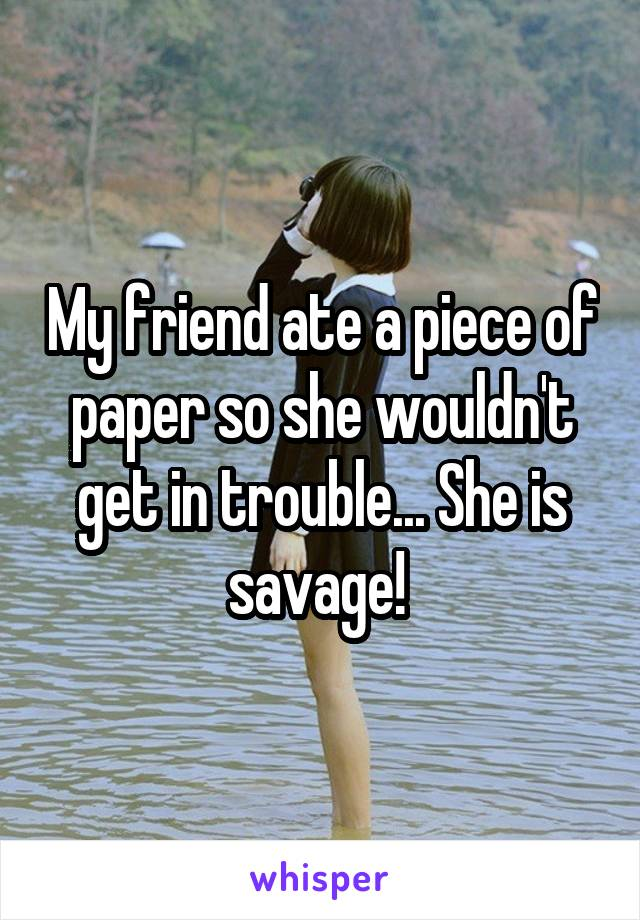 My friend ate a piece of paper so she wouldn't get in trouble... She is savage!