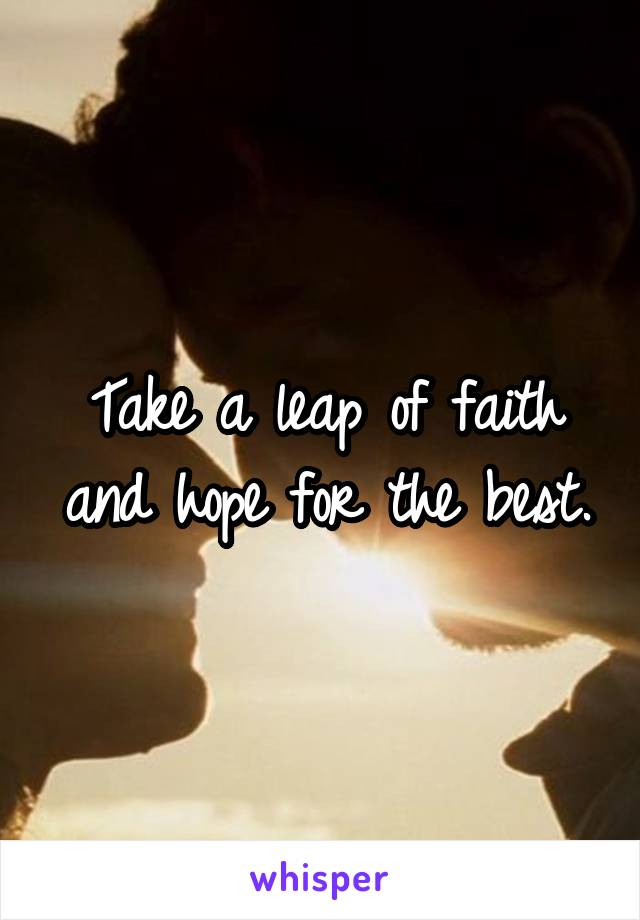Take a leap of faith and hope for the best.