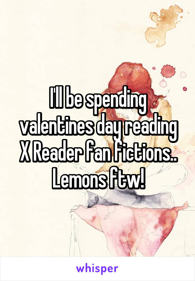 I'll be spending valentines day reading X Reader fan fictions.. Lemons ftw!