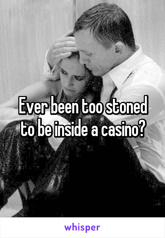 Ever been too stoned to be inside a casino?